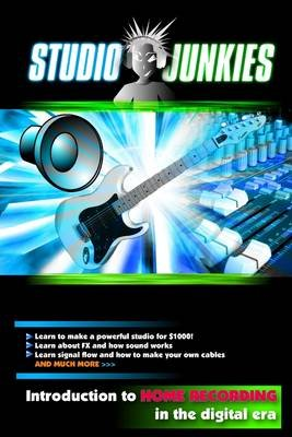 Studio Junkies : Introduction to Home Recording In the Digital Era - Learn to Make a Powerful Studio for $1000 - Learn About FX...