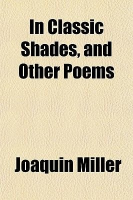 In Classic Shades, and Other Poems (Paperback): Joaquin Miller