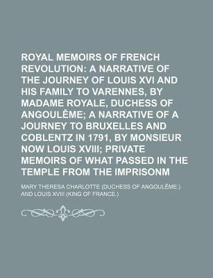 Royal Memoirs of the French Revolution; A Narrative of the Journey of Louis XVI and His Family to Varennes, by Madame Royale,...