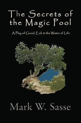 The Secrets of the Magic Pool - A Play of Good, Evil, & the Water of Life (Paperback): Mark W. Sasse