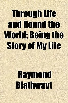 Through Life and Round the World; Being the Story of My Life (Paperback): Raymond Blathwayt