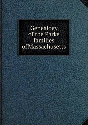 Genealogy of the Parke Families of Massachusetts (Paperback): Frank Sylvester Parks