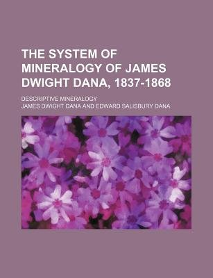 The System of Mineralogy of James Dwight Dana, 1837-1868; Descriptive Mineralogy (Paperback): James Dwight Dana