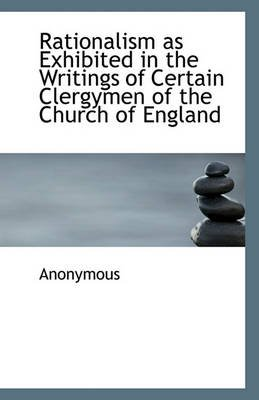 Rationalism as Exhibited in the Writings of Certain Clergymen of the Church of England (Paperback): Anonymous