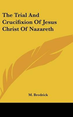 The Trial and Crucifixion of Jesus Christ of Nazareth (Hardcover): M Brodrick