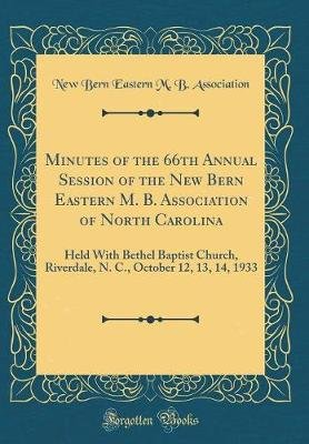 Minutes of the 66th Annual Session of the New Bern Eastern M. B. Association of North Carolina - Held with Bethel Baptist...