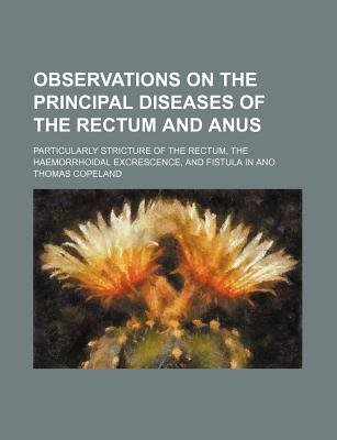 Observations on the Principal Diseases of the Rectum and Anus; Particularly Stricture of the Rectum, the Haemorrhoidal...