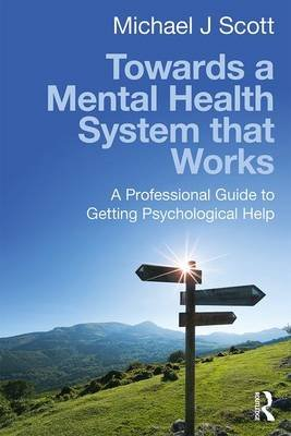 Towards a Mental Health System That Works - A Professional Guide to Getting Psychological Help (Paperback): Michael J. Scott