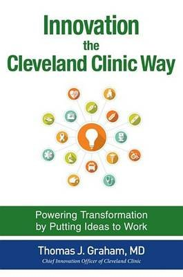 Innovation the Cleveland Clinic Way: Powering Transformation by Putting Ideas to Work (Electronic book text): Thomas J. Graham