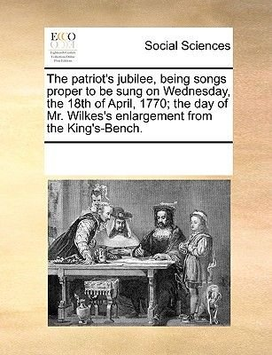 The Patriot's Jubilee, Being Songs Proper to Be Sung on Wednesday, the 18th of April, 1770; The Day of Mr. Wilkes's...