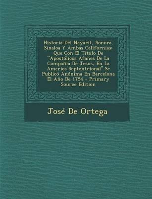 Historia del Nayarit, Sonora, Sinaloa y Ambas Californias - Que Con El Titulo de Apostolicos Afanes de La Compania de Jesus, En...