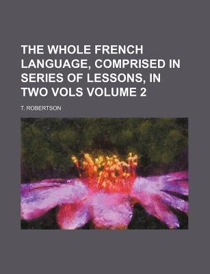 The Whole French Language, Comprised in Series of Lessons, in Two Vols Volume 2 (Paperback): T Robertson