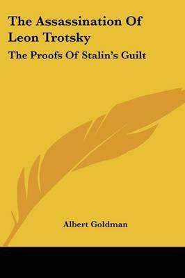 The Assassination of Leon Trotsky - The Proofs of Stalin's Guilt (Paperback): Albert Goldman