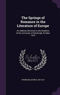 The Springs of Romance in the Literature of Europe - An Address Delivered to the Students of the University of Edinburgh,...