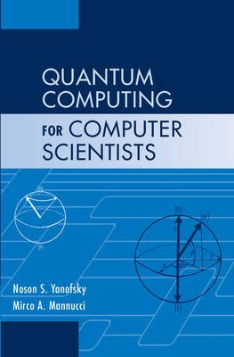 Quantum Computing for Computer Scientists (Hardcover): Noson S. Yanofsky, Mirco A. Mannucci