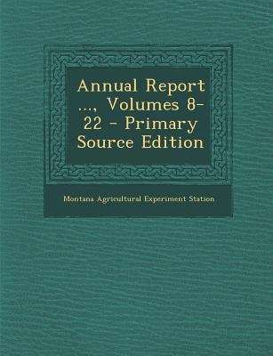 Annual Report ..., Volumes 8-22 (Paperback, Primary Source): Montana Agricultural Experiment Station