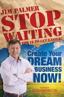 Stop Waiting for It to Get Easier - Create Your Dream Business Now (Paperback): Jim Palmer