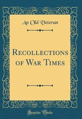 Recollections of War Times (Classic Reprint) (Hardcover): An Old Veteran