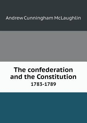 The Confederation and the Constitution 1783-1789 (Paperback): Andrew Cunningham McLaughlin