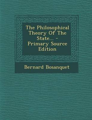 The Philosophical Theory of the State... (Paperback): Bernard Bosanquet