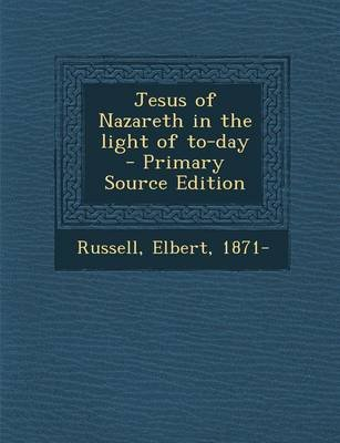 Jesus of Nazareth in the Light of To-Day (Paperback): Elbert Russell