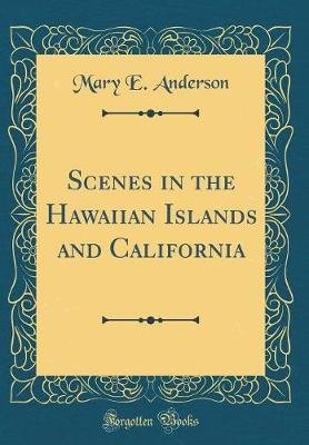 Scenes in the Hawaiian Islands and California (Classic Reprint) (Hardcover): Mary E. Anderson