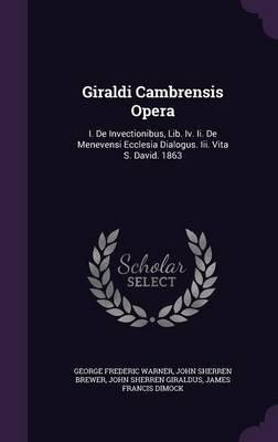 Giraldi Cambrensis Opera - I. de Invectionibus, Lib. IV. II. de Menevensi Ecclesia Dialogus. III. Vita S. David. 1863...