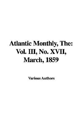 The Atlantic Monthly - Vol. III, No. XVII, March, 1859 (Paperback): Various Authors