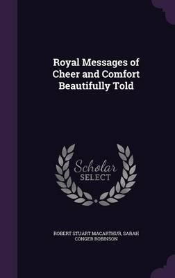 Royal Messages of Cheer and Comfort Beautifully Told (Hardcover): Robert Stuart Macarthur, Sarah Conger Robinson