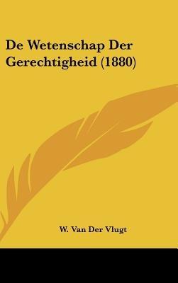 de Wetenschap Der Gerechtigheid (1880) (Chinese, Dutch, English, Hardcover): W Van Der Vlugt