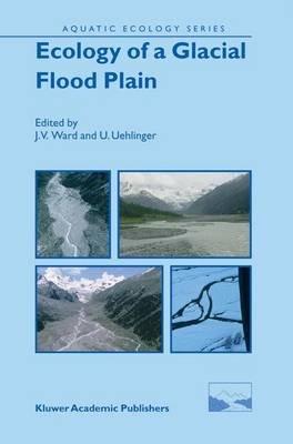 Ecology of a Glacial Flood Plain (Paperback, Softcover reprint of hardcover 1st ed. 2004): J.V. Ward, U. Uehlinger