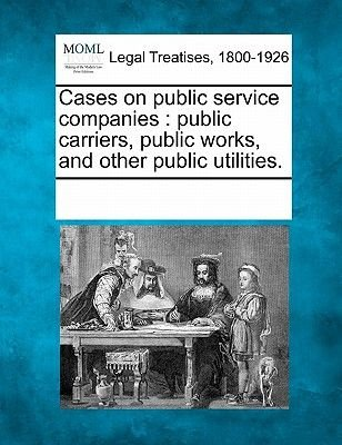 Cases on Public Service Companies - Public Carriers, Public Works, and Other Public Utilities. (Paperback): Multiple...