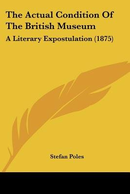 The Actual Condition of the British Museum - A Literary Expostulation (1875) (Paperback): Stefan Poles