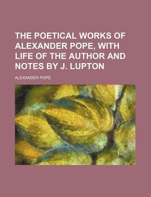 The Poetical Works of Alexander Pope, with Life of the Author and Notes by J. Lupton (Paperback): Alexander Pope