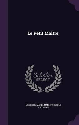 Le Petit Maitre; (Hardcover): Marie Mme [From Old Catalog] Melcher