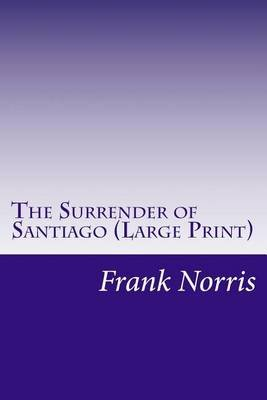 The Surrender of Santiago (Large print, Paperback, large type edition): Frank Norris