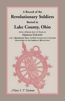 A Record of the Revolutionary Soldiers Buried in Lake County, Ohio, with a Partial List of Those in Geauga County and a...