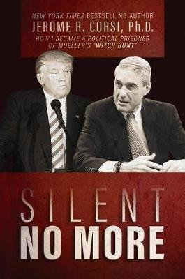 "Silent No More - How I Became a Political Prisoner of Mueller's ""Witch Hunt"" (Hardcover): Jerome R Corsi"