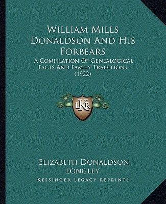 William Mills Donaldson and His Forbears - A Compilation of Genealogical Facts and Family Traditions (1a Compilation of...
