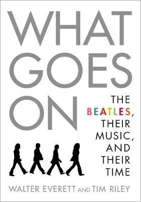 What Goes On - The Beatles, Their Music, and Their Time (Paperback): Walter Everett, Tim Riley