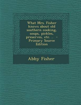 What Mrs. Fisher Knows about Old Southern Cooking, Soups, Pickles, Preserves, Etc. .. (Paperback): Abby Fisher