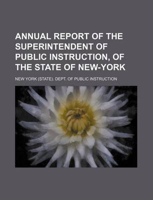 Annual Report of the Superintendent of Public Instruction, of the State of New-York (Paperback): New York Dept. of Public...