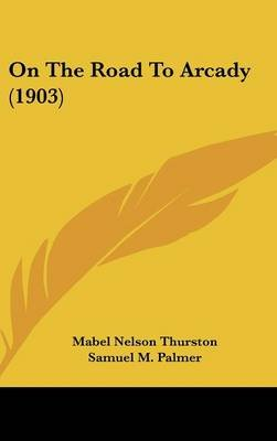 On the Road to Arcady (1903) (Hardcover): Mabel Nelson Thurston