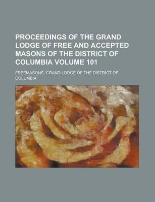 Proceedings of the Grand Lodge of Free and Accepted Masons of the District of Columbia Volume 101 (Paperback): Geological...