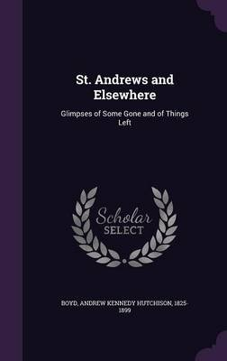St. Andrews and Elsewhere - Glimpses of Some Gone and of Things Left (Hardcover): Andrew Kennedy Hutchinson] [Boyd