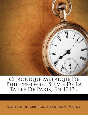 Chronique Metrique de Philippe-Le-Bel Suivie de La Taille de Paris, En 1313... (French, Paperback): Godefroy De Paris