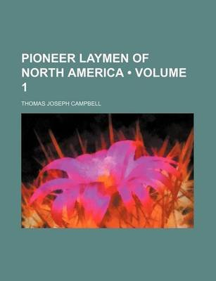 Pioneer Laymen of North America (Volume 1) (Paperback): Thomas Joseph Campbell