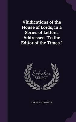 Vindications of the House of Lords, in a Series of Letters, Addressed to the Editor of the Times. (Hardcover): Eneas Macdonnell