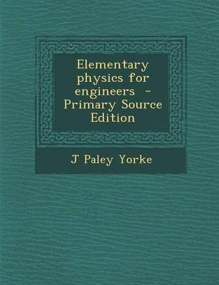 Elementary Physics for Engineers - Primary Source Edition (Paperback): J. Paley Yorke