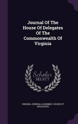 Journal of the House of Delegates of the Commonwealth of Virginia (Hardcover): Virginia General Assembly House of Del